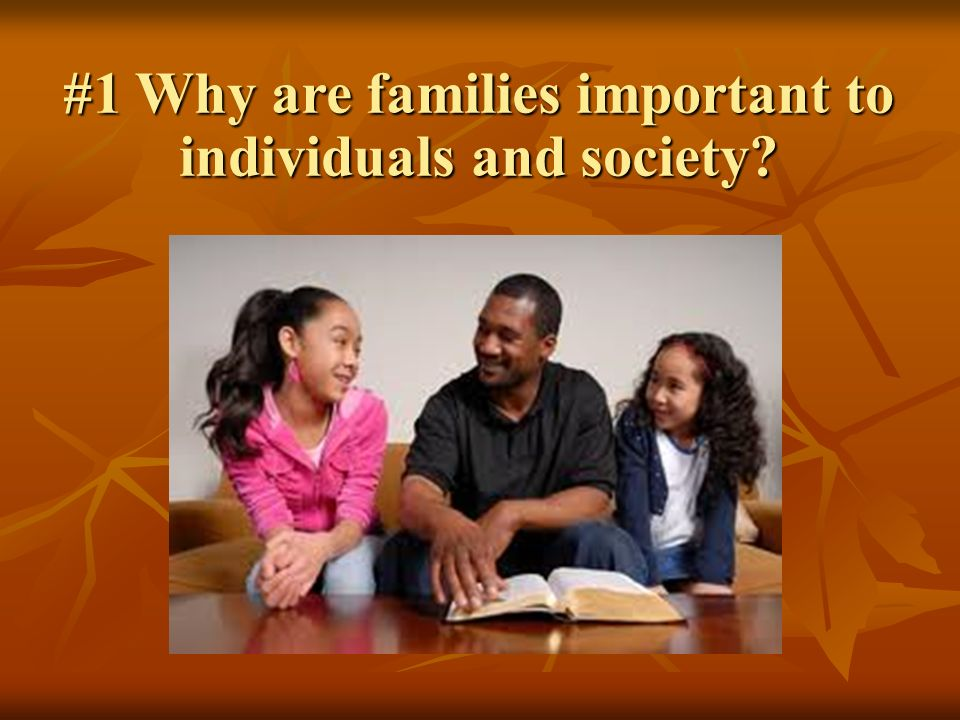 #1 Why are families important to individuals and society