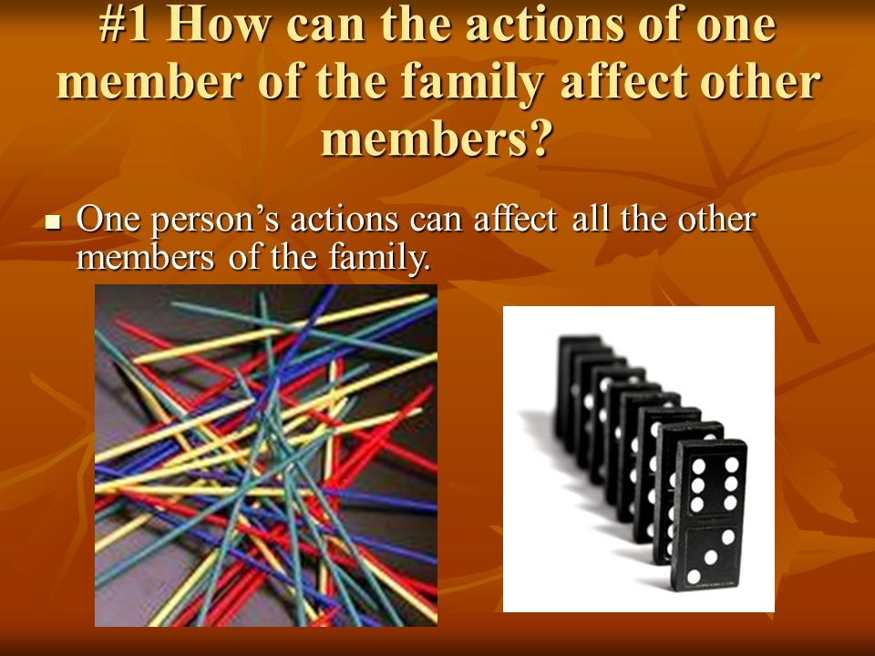 #1 How can the actions of one member of the family affect other members.