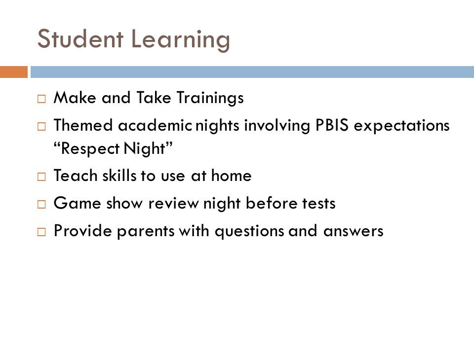 Student Learning  Make and Take Trainings  Themed academic nights involving PBIS expectations Respect Night  Teach skills to use at home  Game show review night before tests  Provide parents with questions and answers