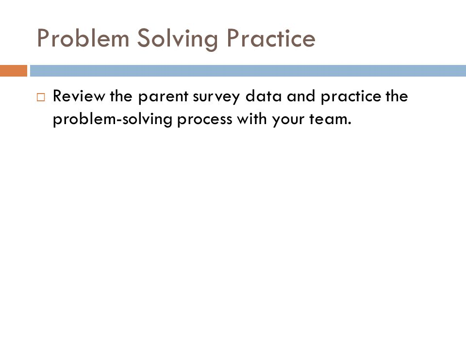 Problem Solving Practice  Review the parent survey data and practice the problem-solving process with your team.