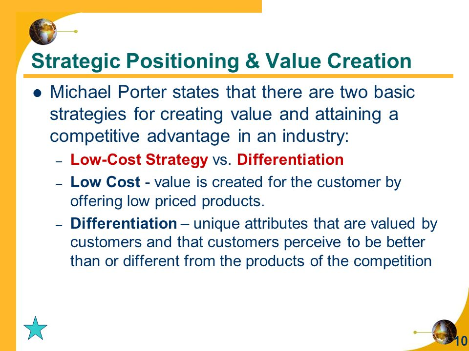 10 Michael Porter states that there are two basic strategies for creating value and attaining a competitive advantage in an industry: – Low-Cost Strategy vs.