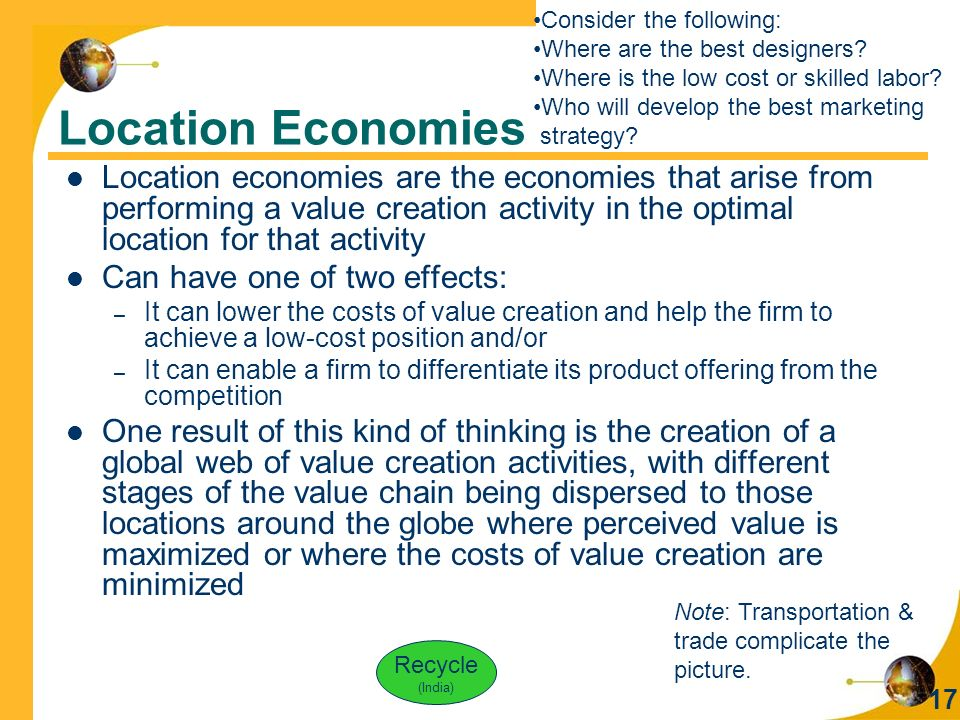 17 Location Economies Location economies are the economies that arise from performing a value creation activity in the optimal location for that activity Can have one of two effects: – It can lower the costs of value creation and help the firm to achieve a low-cost position and/or – It can enable a firm to differentiate its product offering from the competition One result of this kind of thinking is the creation of a global web of value creation activities, with different stages of the value chain being dispersed to those locations around the globe where perceived value is maximized or where the costs of value creation are minimized Consider the following: Where are the best designers.
