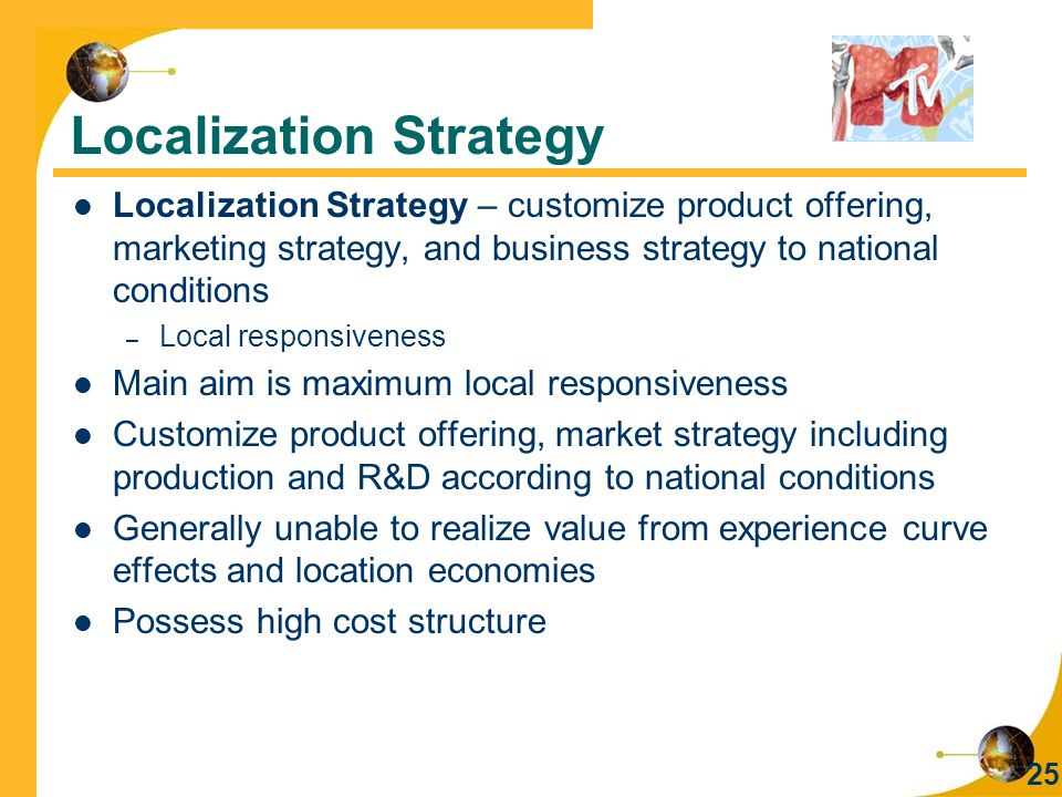 25 Localization Strategy Localization Strategy – customize product offering, marketing strategy, and business strategy to national conditions – Local responsiveness Main aim is maximum local responsiveness Customize product offering, market strategy including production and R&D according to national conditions Generally unable to realize value from experience curve effects and location economies Possess high cost structure