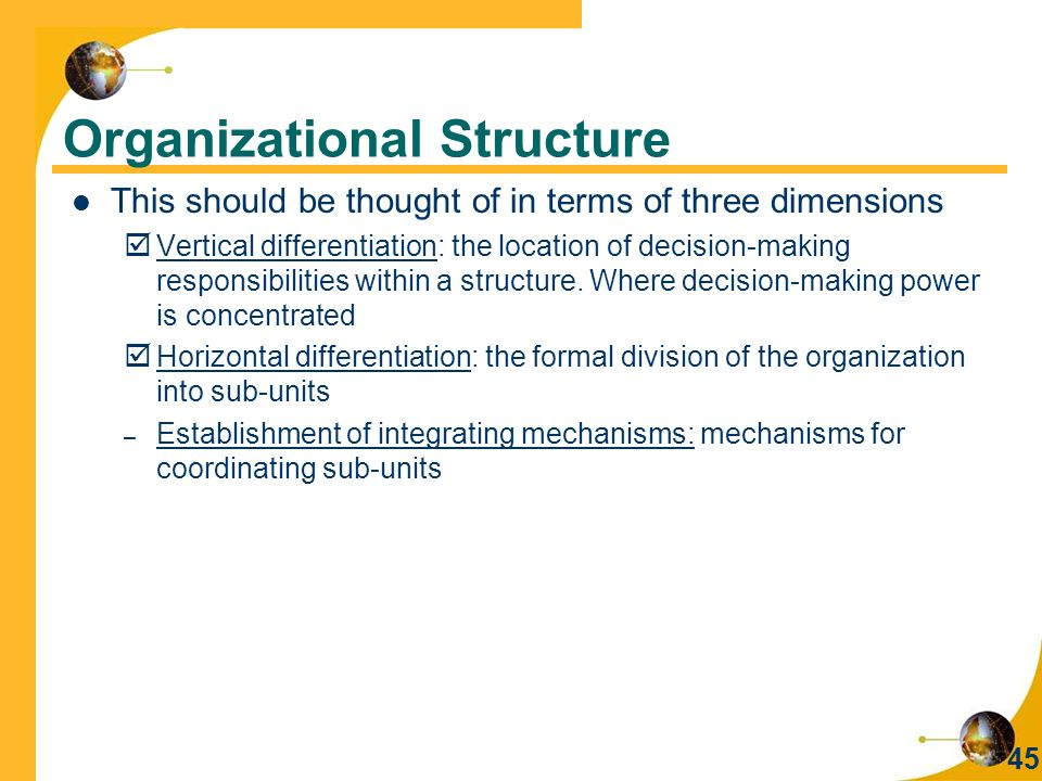 45 Organizational Structure This should be thought of in terms of three dimensions  Vertical differentiation: the location of decision-making responsibilities within a structure.