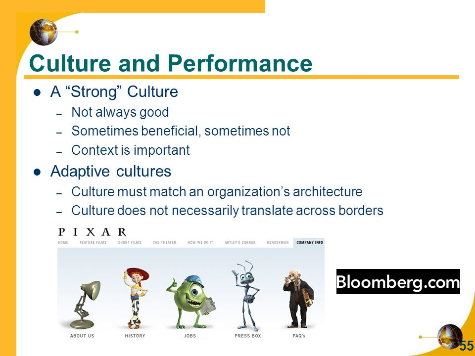 55 Culture and Performance A Strong Culture – Not always good – Sometimes beneficial, sometimes not – Context is important Adaptive cultures – Culture must match an organization's architecture – Culture does not necessarily translate across borders