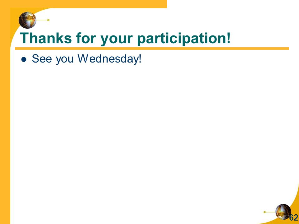 Thanks for your participation! See you Wednesday! 62