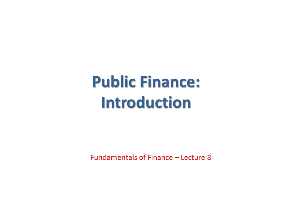 Public Finance: Introduction Fundamentals of Finance – Lecture 8