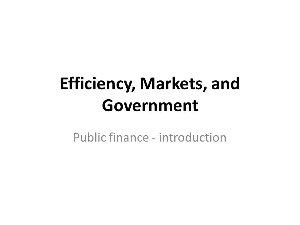 Efficiency, Markets, and Government Public finance - introduction