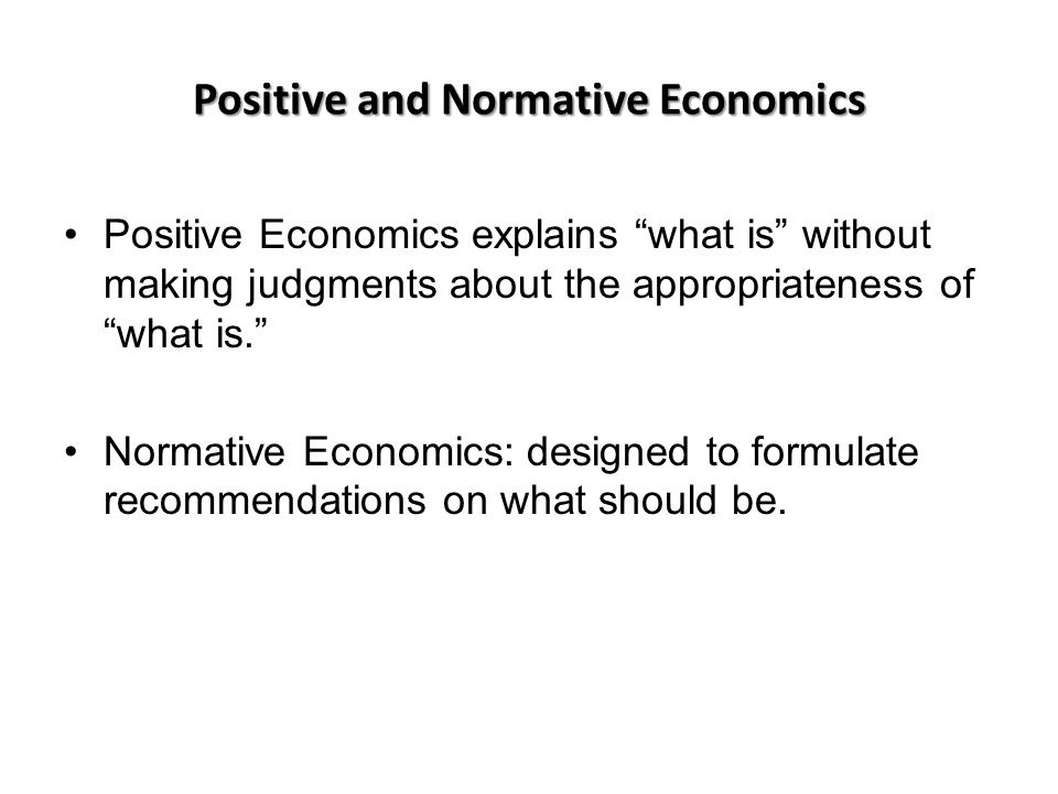 Positive and Normative Economics Positive Economics explains what is without making judgments about the appropriateness of what is. Normative Economics: designed to formulate recommendations on what should be.