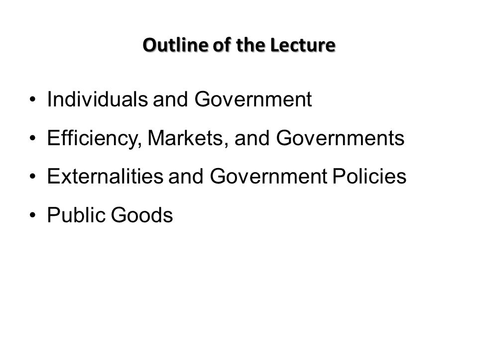 Outline of the Lecture Individuals and Government Efficiency, Markets, and Governments Externalities and Government Policies Public Goods