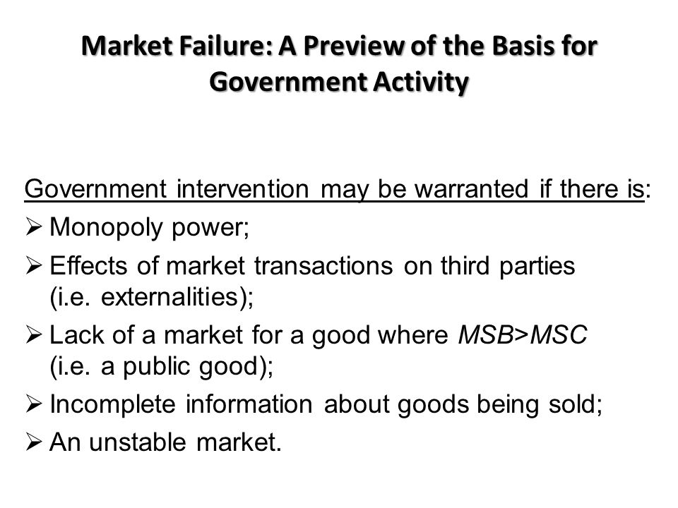 Market Failure: A Preview of the Basis for Government Activity Government intervention may be warranted if there is:  Monopoly power;  Effects of market transactions on third parties (i.e.