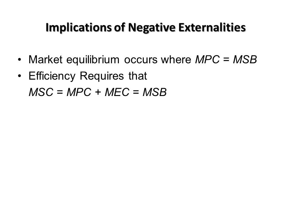 Implications of Negative Externalities Market equilibrium occurs where MPC = MSB Efficiency Requires that MSC = MPC + MEC = MSB