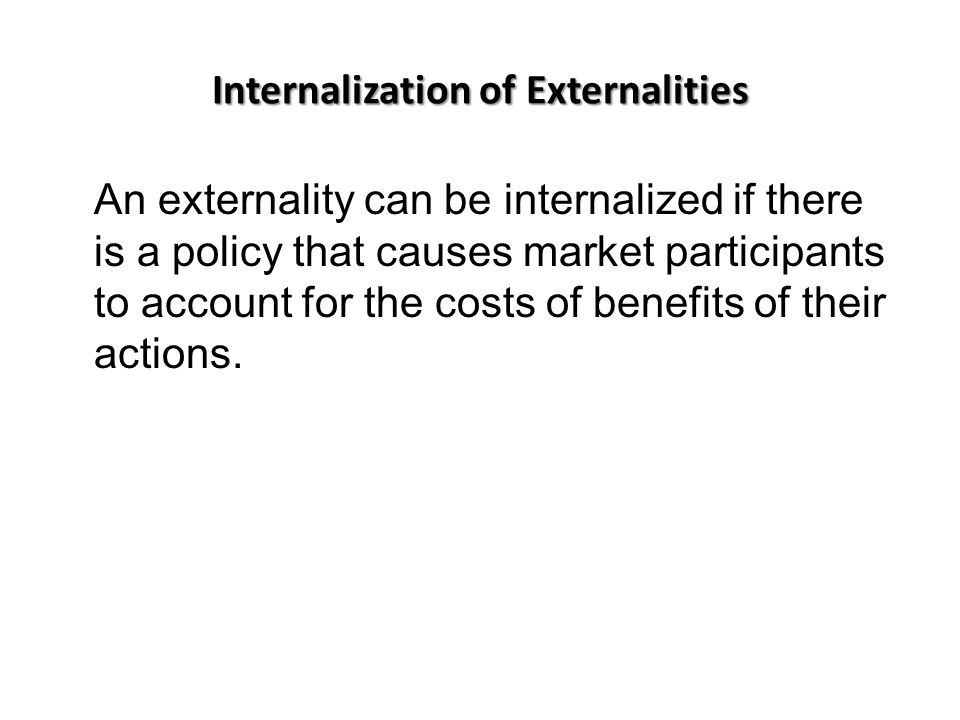 Internalization of Externalities An externality can be internalized if there is a policy that causes market participants to account for the costs of benefits of their actions.