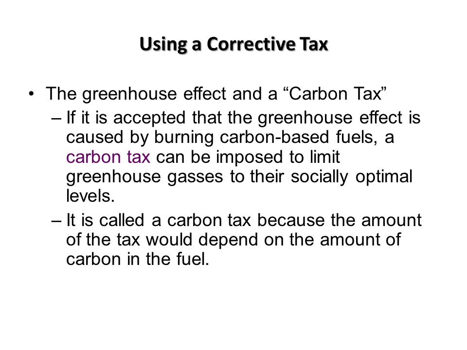 Using a Corrective Tax The greenhouse effect and a Carbon Tax –If it is accepted that the greenhouse effect is caused by burning carbon-based fuels, a carbon tax can be imposed to limit greenhouse gasses to their socially optimal levels.