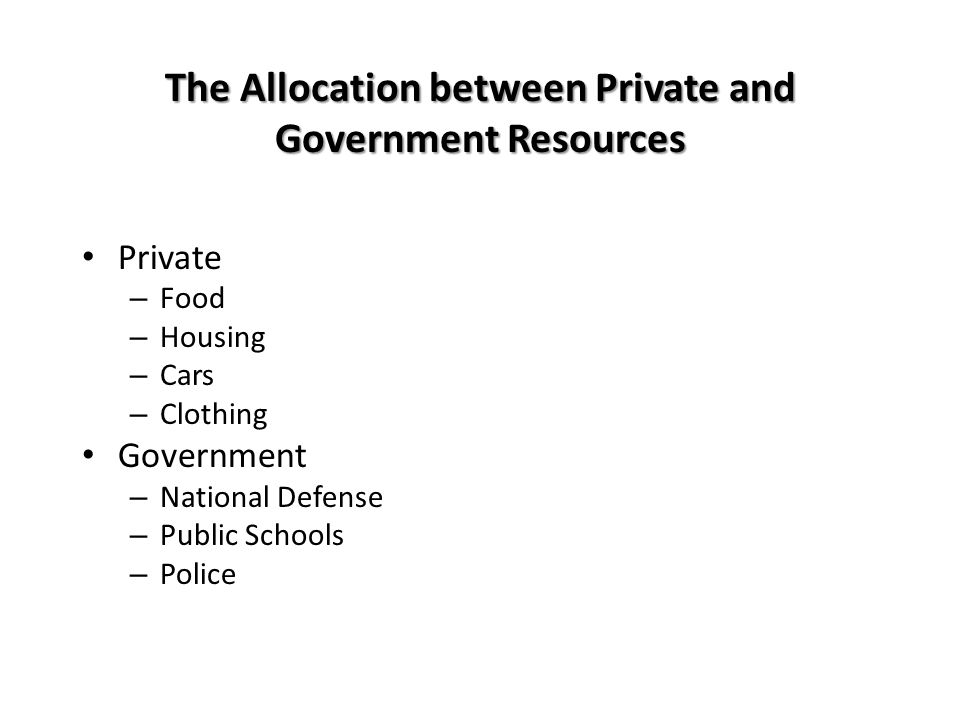 The Allocation between Private and Government Resources Private – Food – Housing – Cars – Clothing Government – National Defense – Public Schools – Police