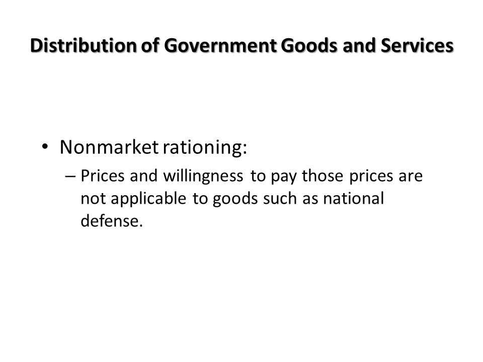 Distribution of Government Goods and Services Nonmarket rationing: – Prices and willingness to pay those prices are not applicable to goods such as national defense.