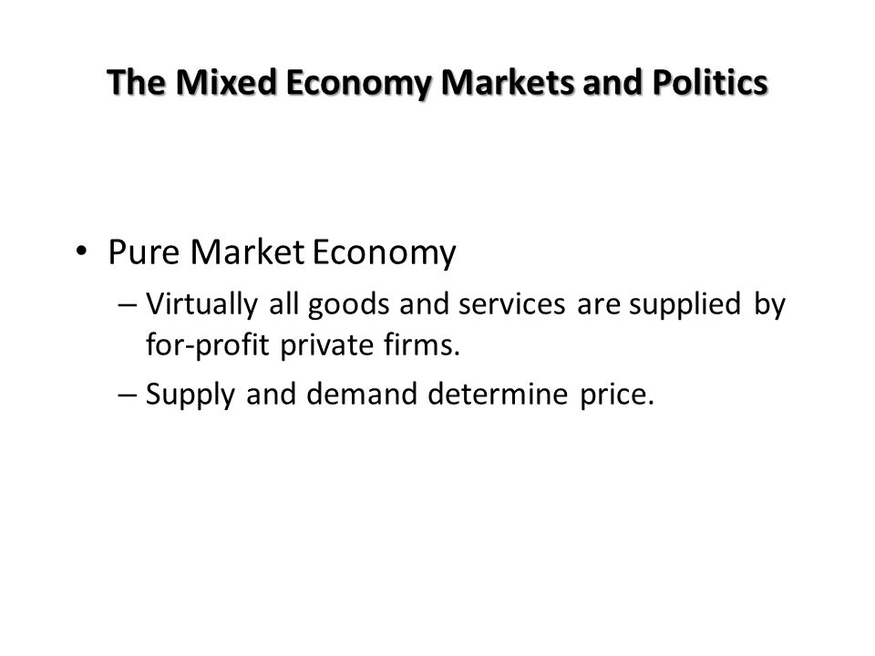 The Mixed Economy Markets and Politics Pure Market Economy – Virtually all goods and services are supplied by for-profit private firms.