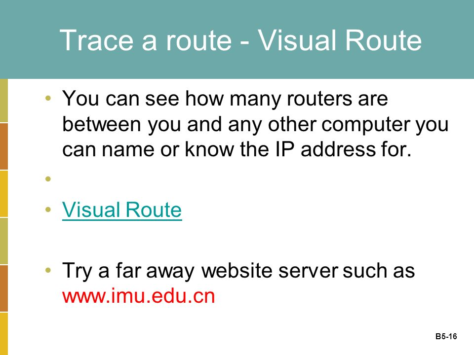 B5-16 Trace a route - Visual Route You can see how many routers are between you and any other computer you can name or know the IP address for.