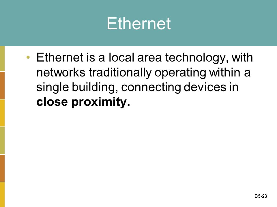B5-23 Ethernet Ethernet is a local area technology, with networks traditionally operating within a single building, connecting devices in close proximity.