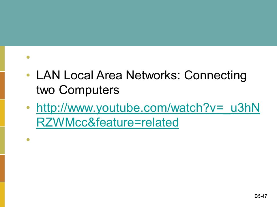 B5-47 LAN Local Area Networks: Connecting two Computers http://www.youtube.com/watch v=_u3hN RZWMcc&feature=relatedhttp://www.youtube.com/watch v=_u3hN RZWMcc&feature=related