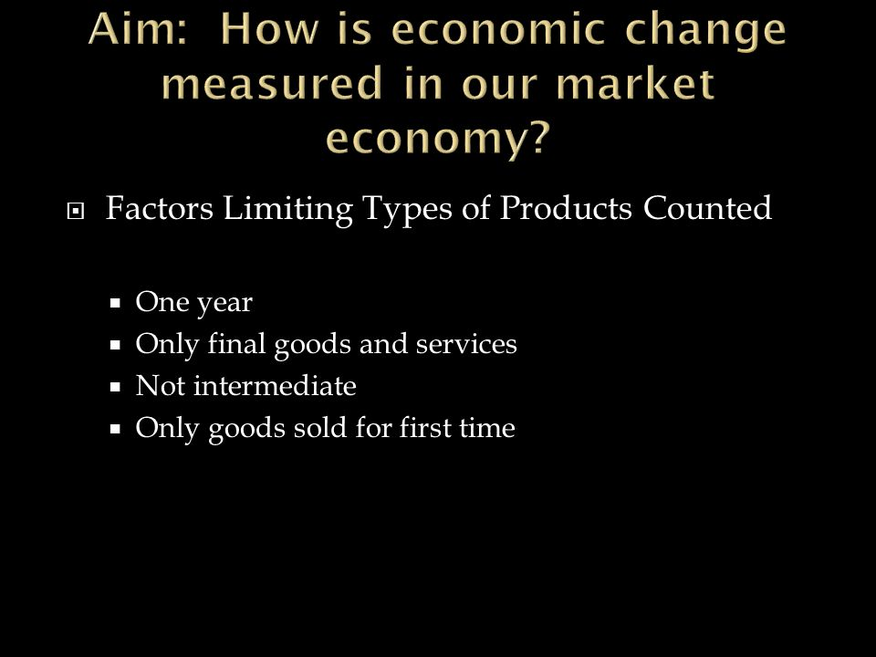  Factors Limiting Types of Products Counted  One year  Only final goods and services  Not intermediate  Only goods sold for first time