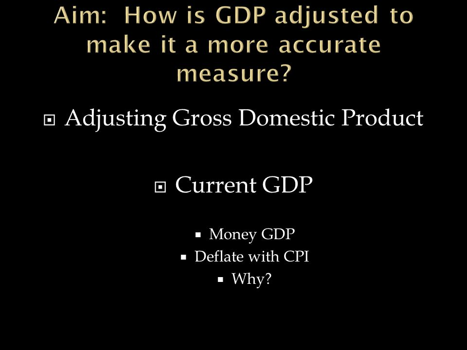  Adjusting Gross Domestic Product  Current GDP  Money GDP  Deflate with CPI  Why
