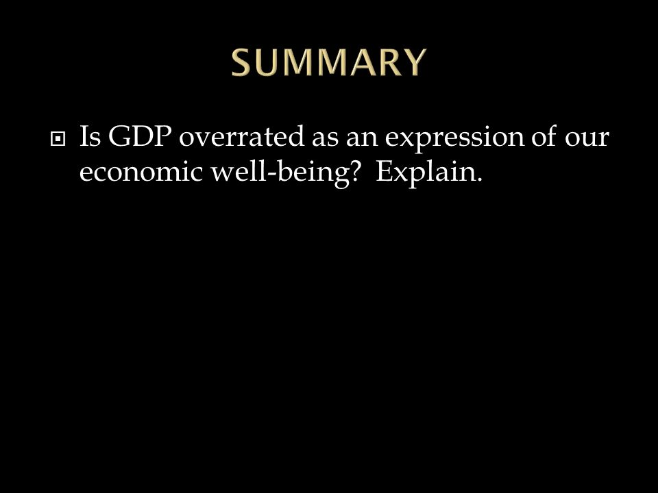  Is GDP overrated as an expression of our economic well-being Explain.