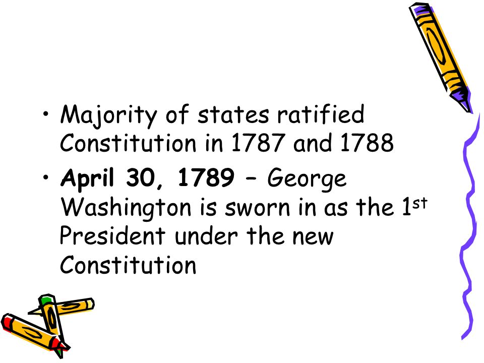 Majority of states ratified Constitution in 1787 and 1788 April 30, 1789 – George Washington is sworn in as the 1 st President under the new Constitution