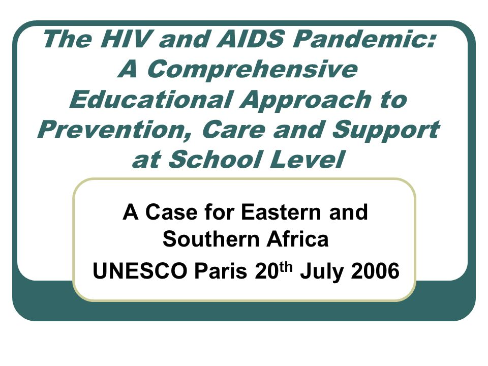 The HIV and AIDS Pandemic: A Comprehensive Educational Approach to Prevention, Care and Support at School Level A Case for Eastern and Southern Africa UNESCO Paris 20 th July 2006