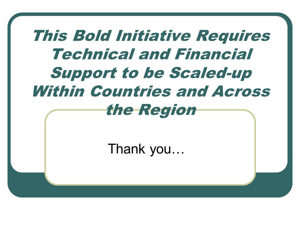 This Bold Initiative Requires Technical and Financial Support to be Scaled-up Within Countries and Across the Region Thank you…