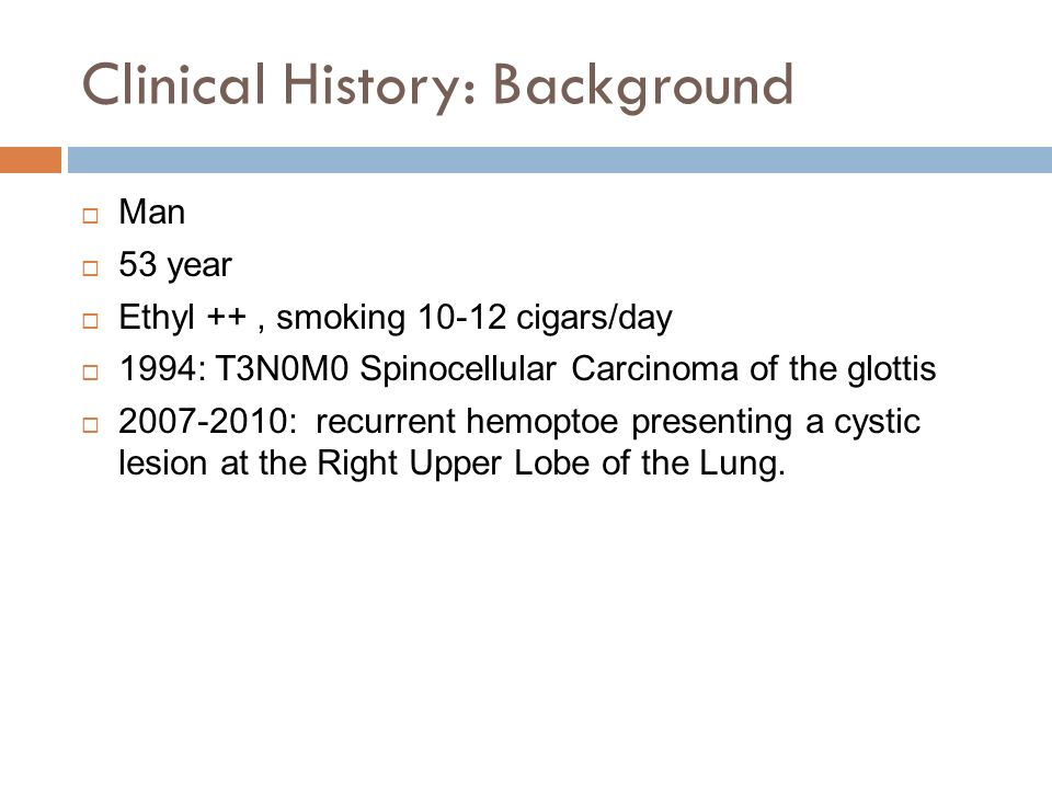 Clinical History: Background  Man  53 year  Ethyl ++, smoking cigars/day  1994: T3N0M0 Spinocellular Carcinoma of the glottis  : recurrent hemoptoe presenting a cystic lesion at the Right Upper Lobe of the Lung.
