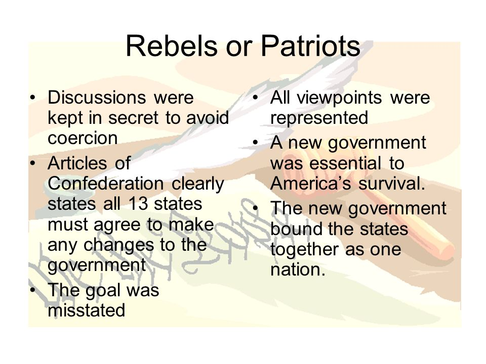 Rebels or Patriots Discussions were kept in secret to avoid coercion Articles of Confederation clearly states all 13 states must agree to make any changes to the government The goal was misstated All viewpoints were represented A new government was essential to America's survival.