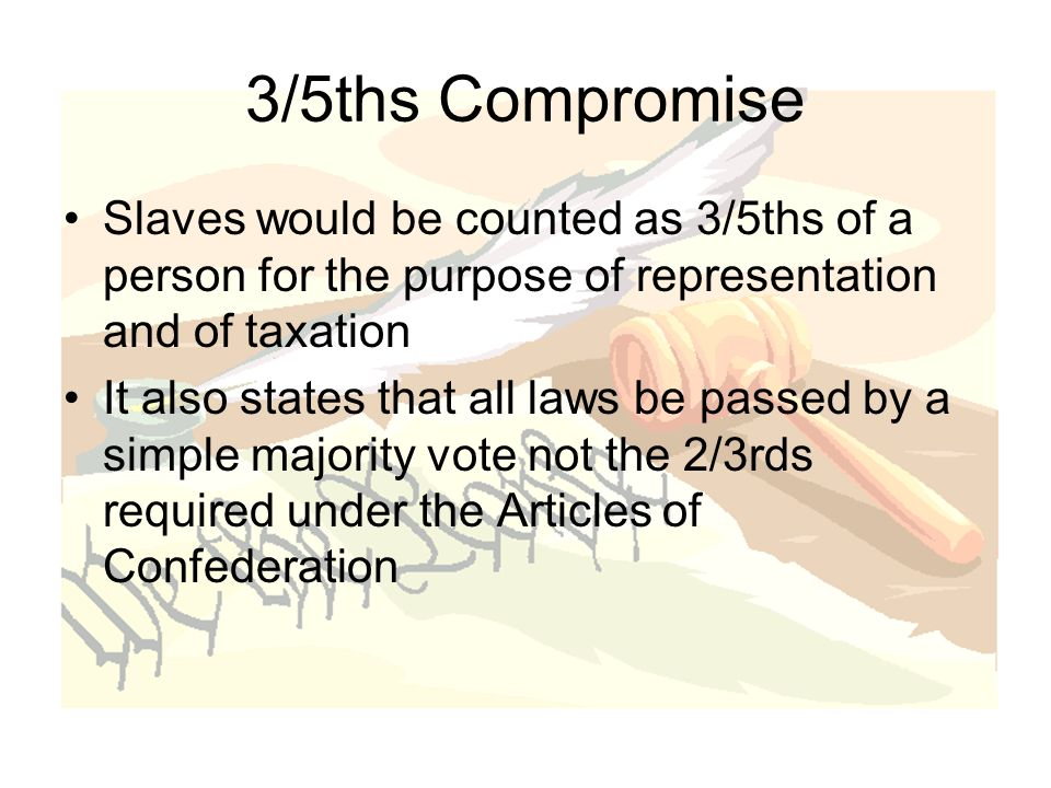 3/5ths Compromise Slaves would be counted as 3/5ths of a person for the purpose of representation and of taxation It also states that all laws be passed by a simple majority vote not the 2/3rds required under the Articles of Confederation