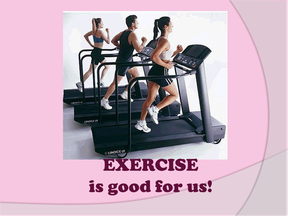 EXERCISE is good for us!