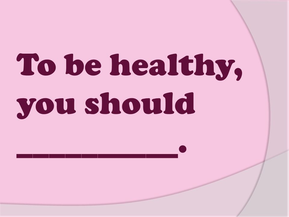 To be healthy, you should __________.