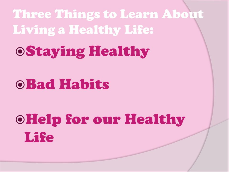 Three Things to Learn About Living a Healthy Life:  Staying Healthy  Bad Habits  Help for our Healthy Life