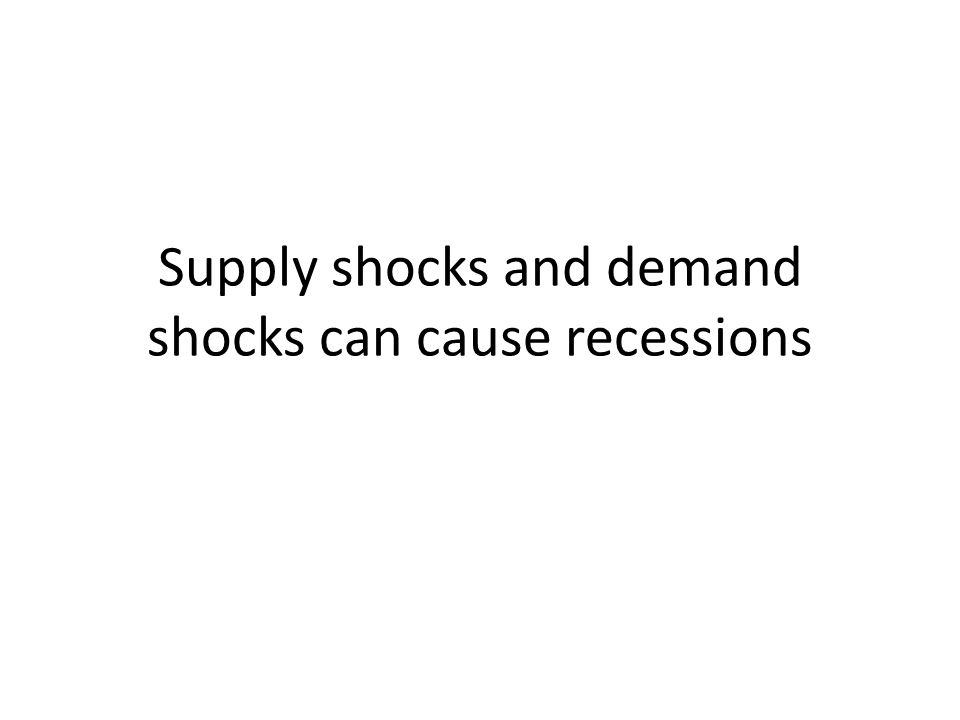 Supply shocks and demand shocks can cause recessions