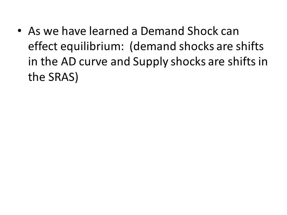As we have learned a Demand Shock can effect equilibrium: (demand shocks are shifts in the AD curve and Supply shocks are shifts in the SRAS)