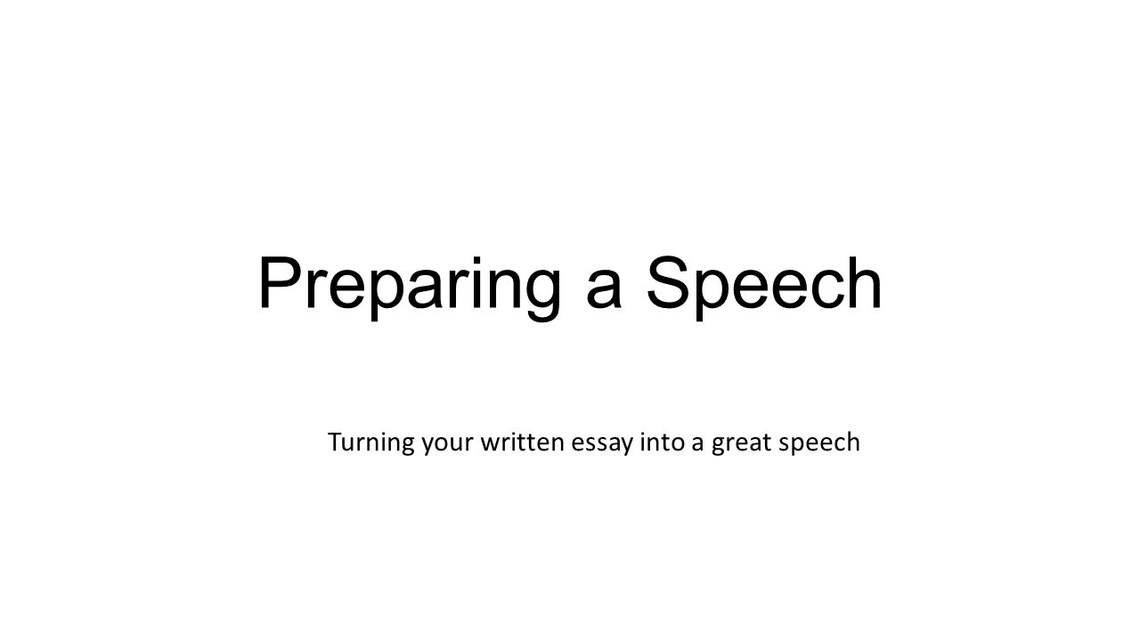preparing a speech turning your written essay into a great speech  1 preparing a speech turning your written essay into a great speech