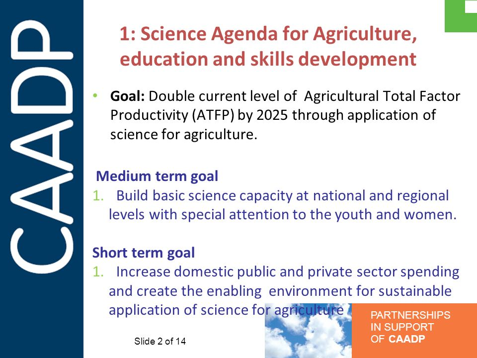 PARTNERSHIPS IN SUPPORT OF CAADP 1: Science Agenda for Agriculture, education and skills development Goal: Double current level of Agricultural Total Factor Productivity (ATFP) by 2025 through application of science for agriculture.