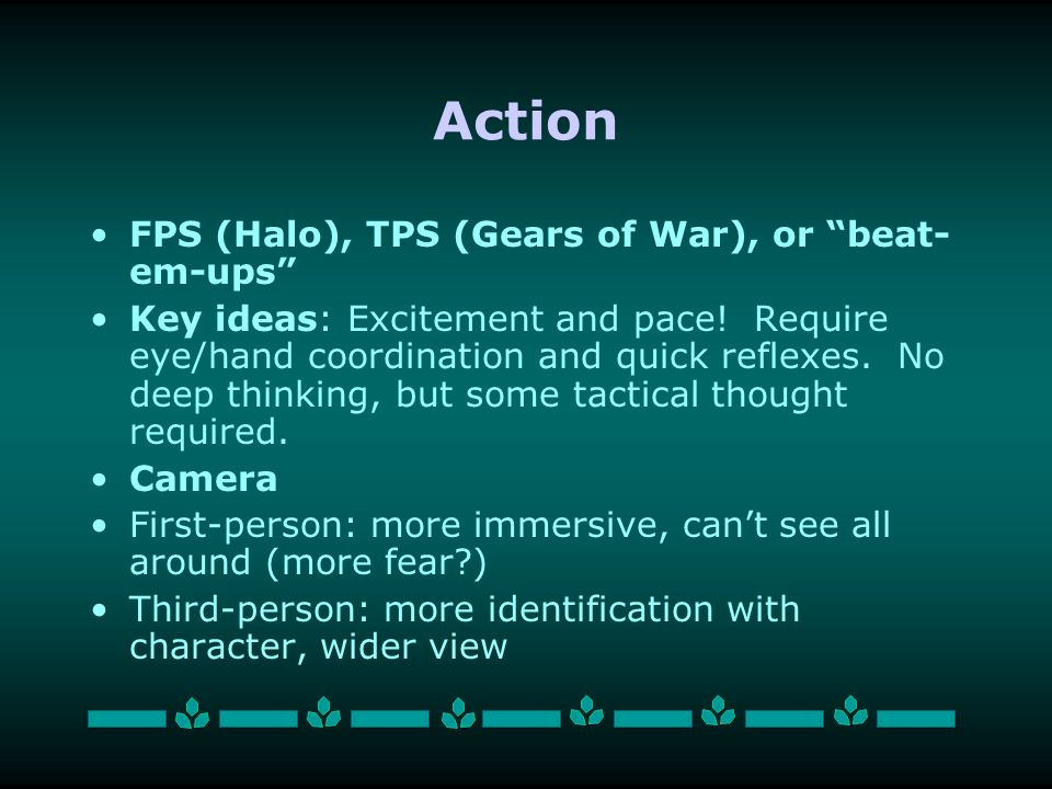 Action FPS (Halo), TPS (Gears of War), or beat- em-ups Key ideas: Excitement and pace.