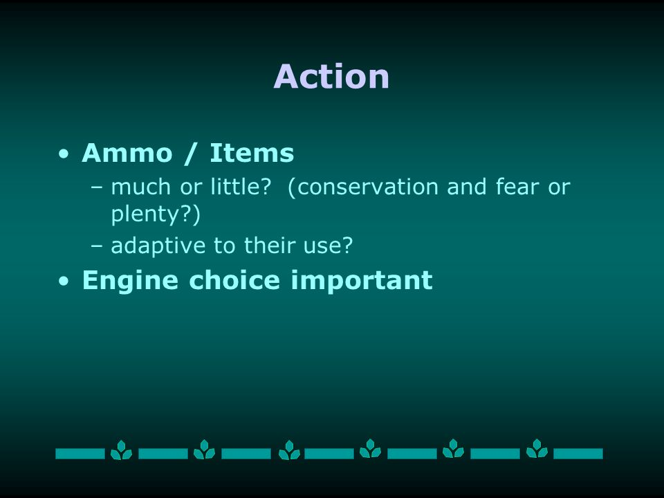 Action Ammo / Items –much or little. (conservation and fear or plenty ) –adaptive to their use.