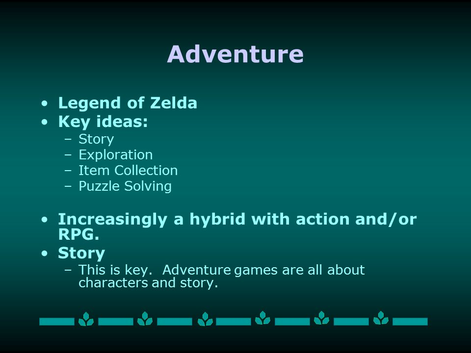 Adventure Legend of Zelda Key ideas: –Story –Exploration –Item Collection –Puzzle Solving Increasingly a hybrid with action and/or RPG.