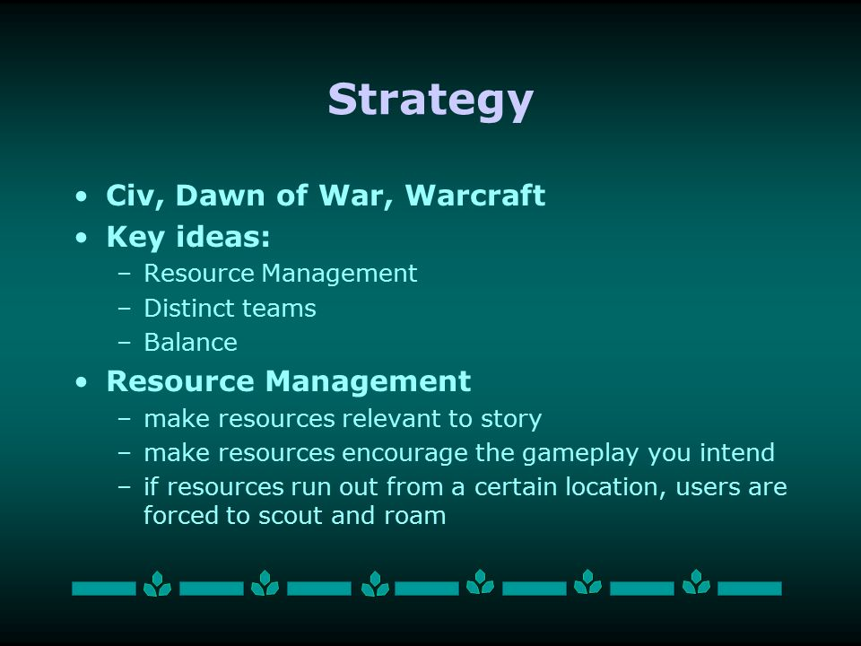 Strategy Civ, Dawn of War, Warcraft Key ideas: –Resource Management –Distinct teams –Balance Resource Management –make resources relevant to story –make resources encourage the gameplay you intend –if resources run out from a certain location, users are forced to scout and roam