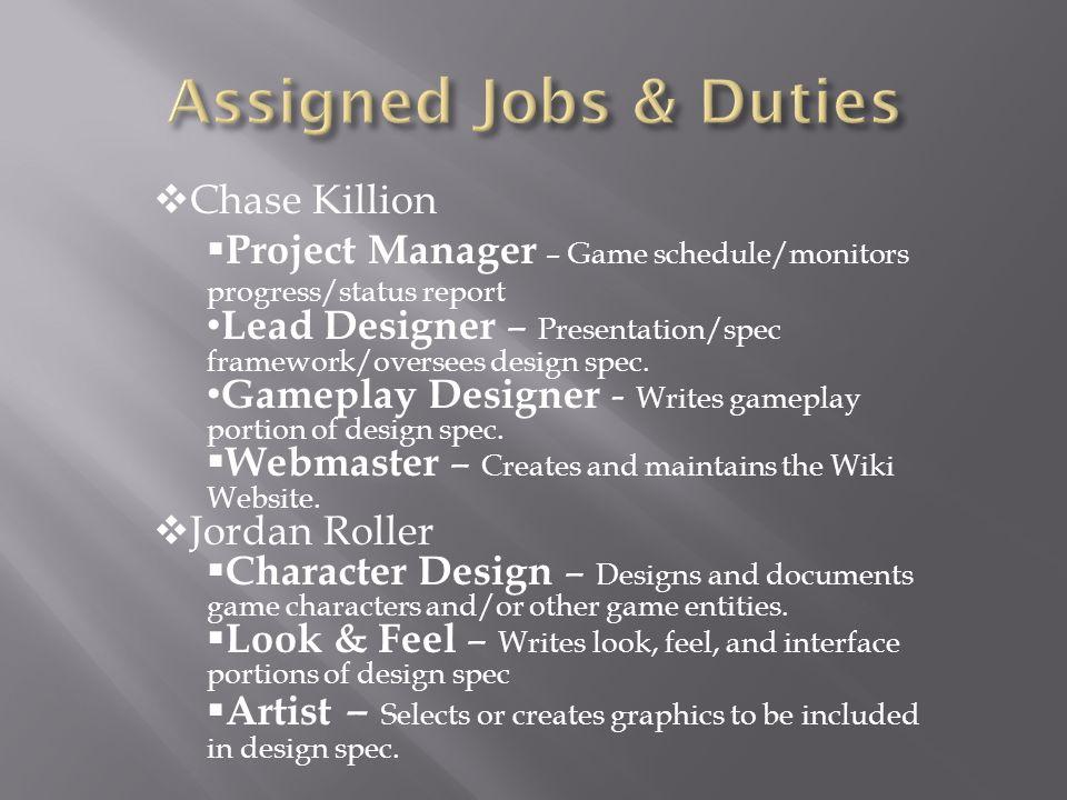  Chase Killion  Project Manager – Game schedule/monitors progress/status report Lead Designer – Presentation/spec framework/oversees design spec.