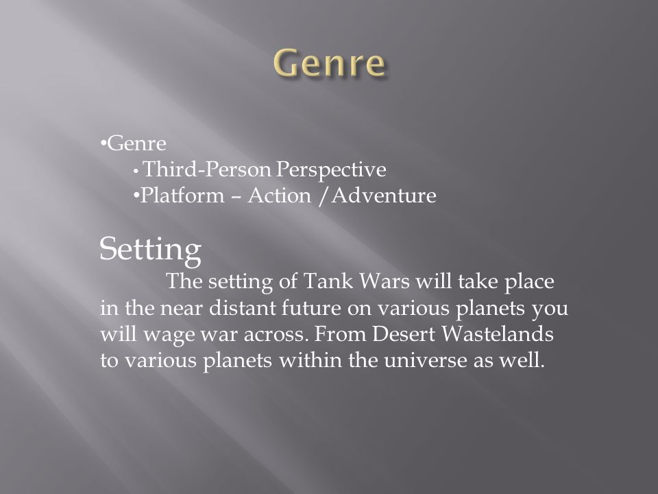 Genre Third-Person Perspective Platform – Action /Adventure Setting The setting of Tank Wars will take place in the near distant future on various planets you will wage war across.