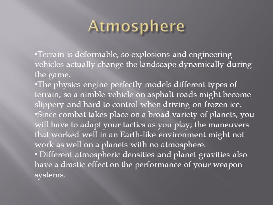Terrain is deformable, so explosions and engineering vehicles actually change the landscape dynamically during the game.