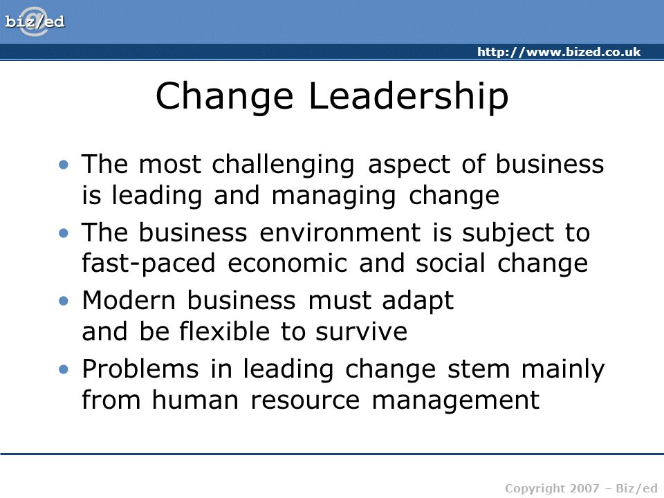 http://www.bized.co.uk Copyright 2007 – Biz/ed Change Leadership The most challenging aspect of business is leading and managing change The business environment is subject to fast-paced economic and social change Modern business must adapt and be flexible to survive Problems in leading change stem mainly from human resource management