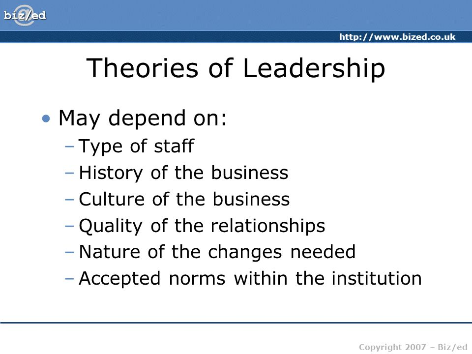 http://www.bized.co.uk Copyright 2007 – Biz/ed Theories of Leadership May depend on: –Type of staff –History of the business –Culture of the business –Quality of the relationships –Nature of the changes needed –Accepted norms within the institution