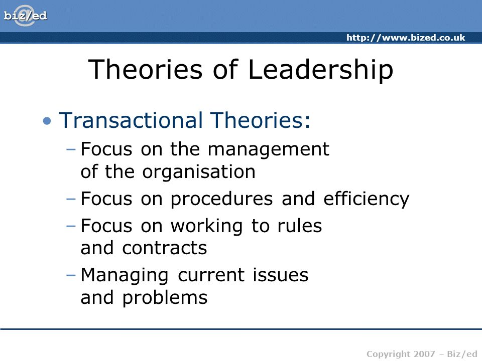 http://www.bized.co.uk Copyright 2007 – Biz/ed Theories of Leadership Transactional Theories: –Focus on the management of the organisation –Focus on procedures and efficiency –Focus on working to rules and contracts –Managing current issues and problems